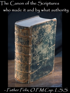 The Canon of the Scriptures: Who Made It and By What Authority, by Father Felix, O.F.M.Cap. L.S.S.