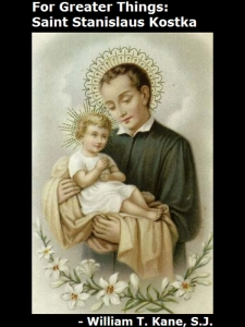 [For Greater Things: The story of Saint Stanislaus Kostka, by William T. Kane, S.J.]
